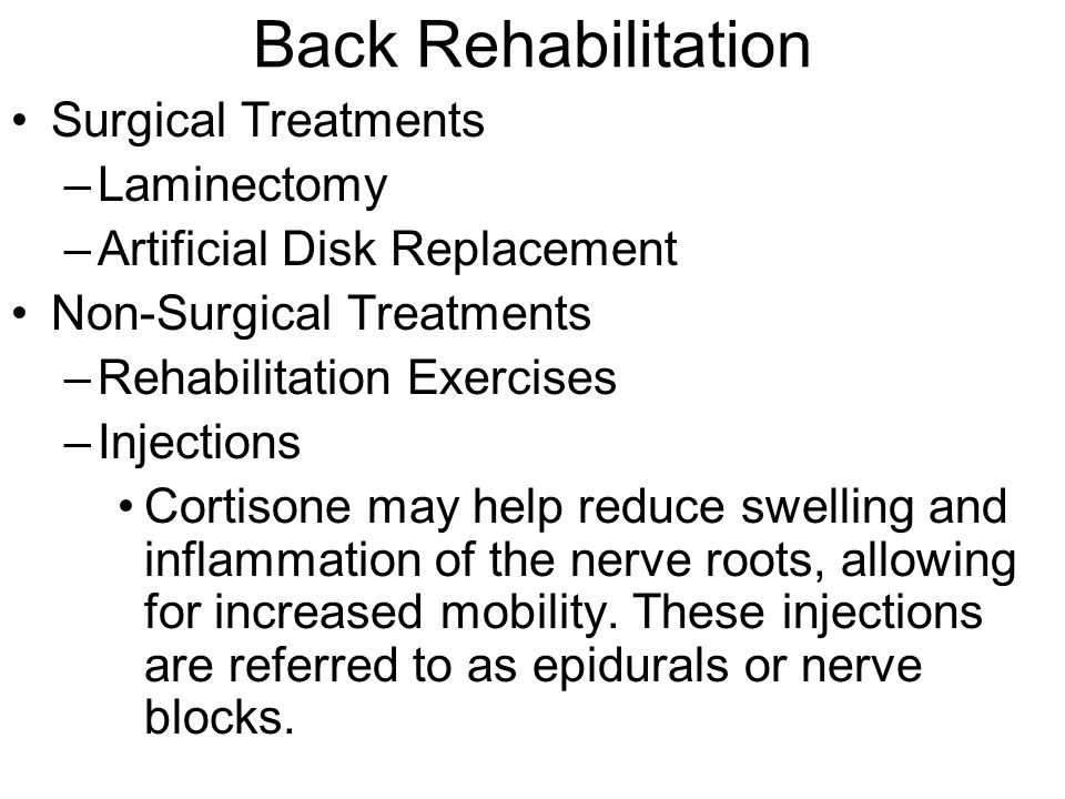 Back Rehabilitation Surgical Treatments –Laminectomy –Artificial Disk Replacement Non-Surgical Treatments –Rehabilitation Exercises –Injections Cortis