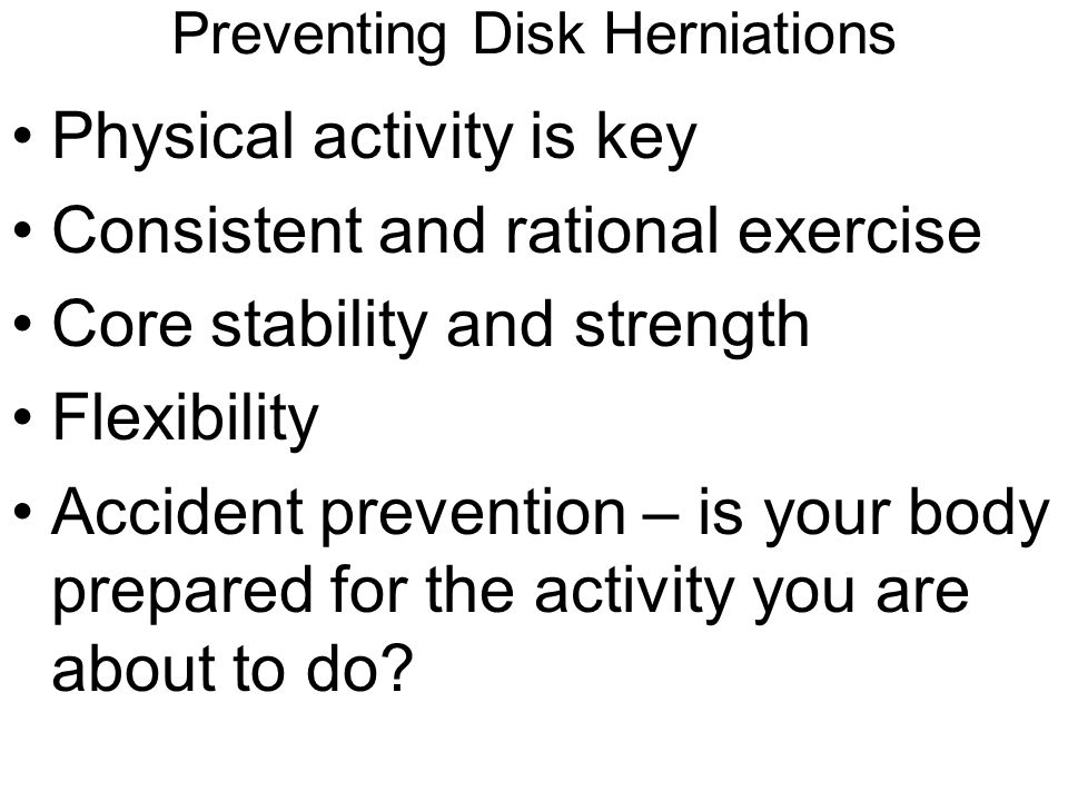 Preventing Disk Herniations Physical activity is key Consistent and rational exercise Core stability and strength Flexibility Accident prevention – is