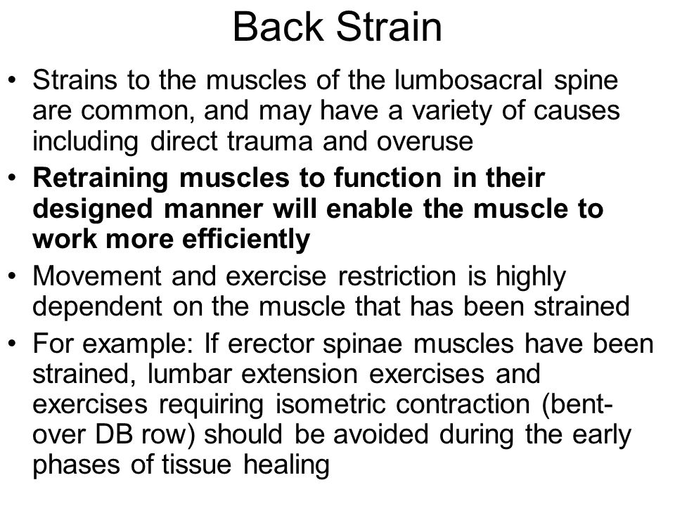 Back Strain Strains to the muscles of the lumbosacral spine are common, and may have a variety of causes including direct trauma and overuse Retrainin