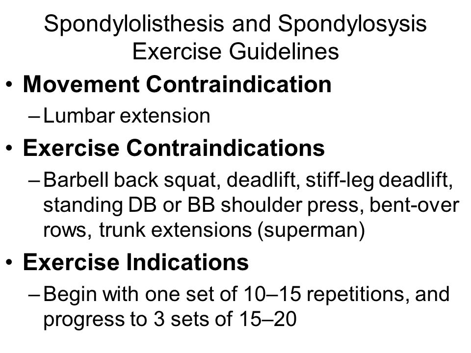 Spondylolisthesis and Spondylosysis Exercise Guidelines Movement Contraindication –Lumbar extension Exercise Contraindications –Barbell back squat, de