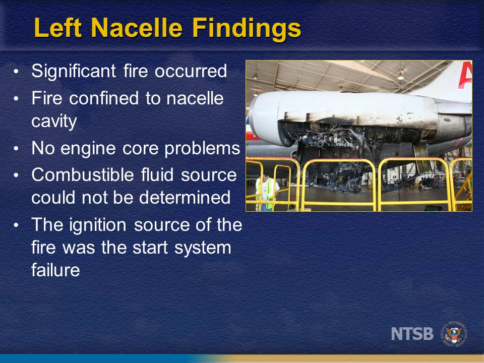 Left Nacelle Findings Significant fire occurred Fire confined to nacelle cavity No engine core problems Combustible fluid source could not be determined The ignition source of the fire was the start system failure