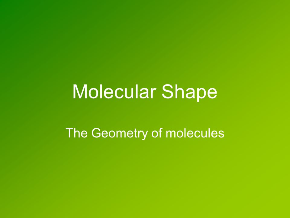 Molecular Shape The Geometry of molecules