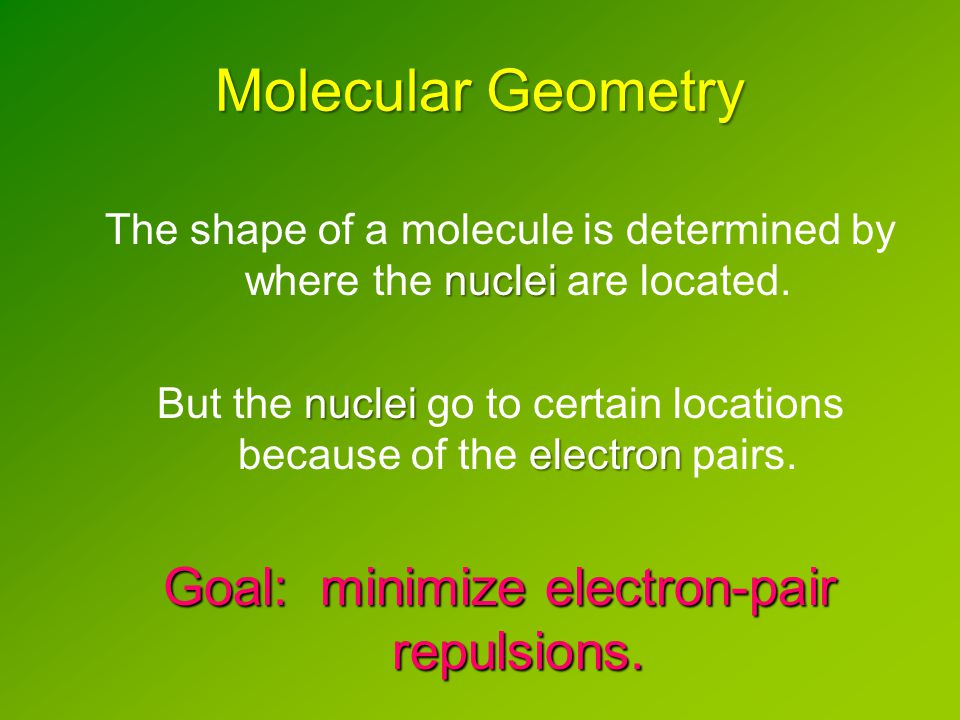Molecular Geometry nuclei The shape of a molecule is determined by where the nuclei are located.