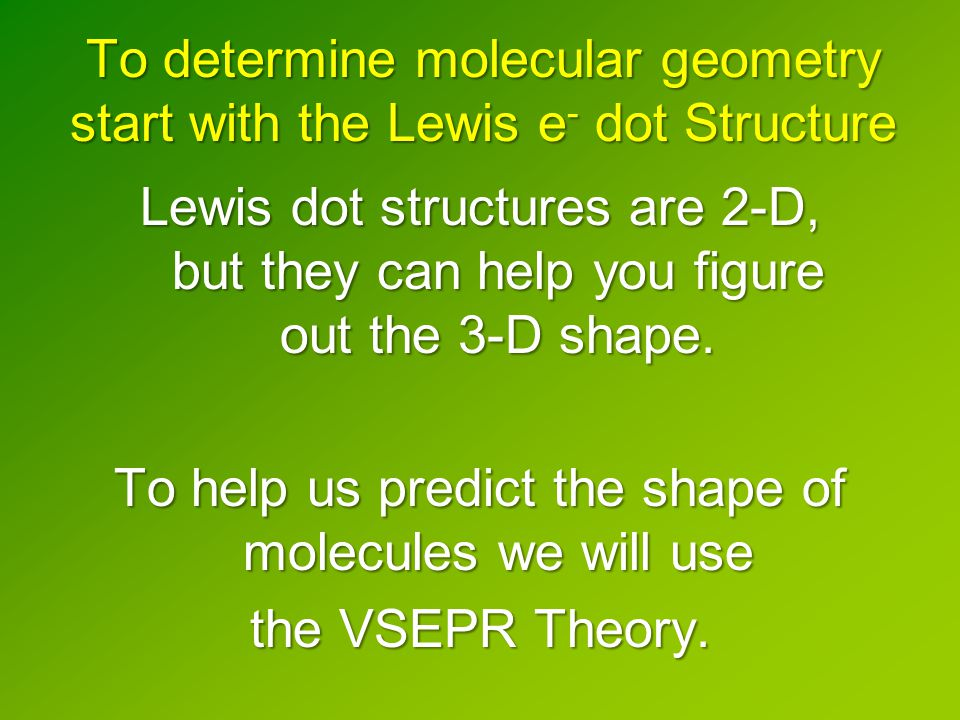 To determine molecular geometry start with the Lewis e - dot Structure Lewis dot structures are 2-D, but they can help you figure out the 3-D shape.