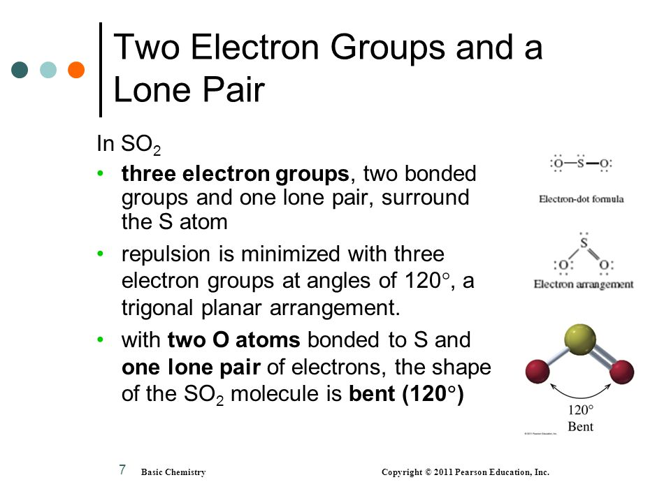 Basic Chemistry Copyright © 2011 Pearson Education, Inc. 7 Two Electron Groups and a Lone Pair In SO 2 three electron groups, two bonded groups and on