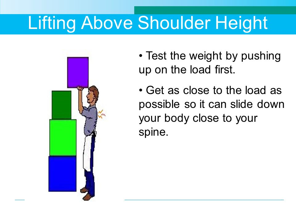 Lifting Above Shoulder Height Test the weight by pushing up on the load first.