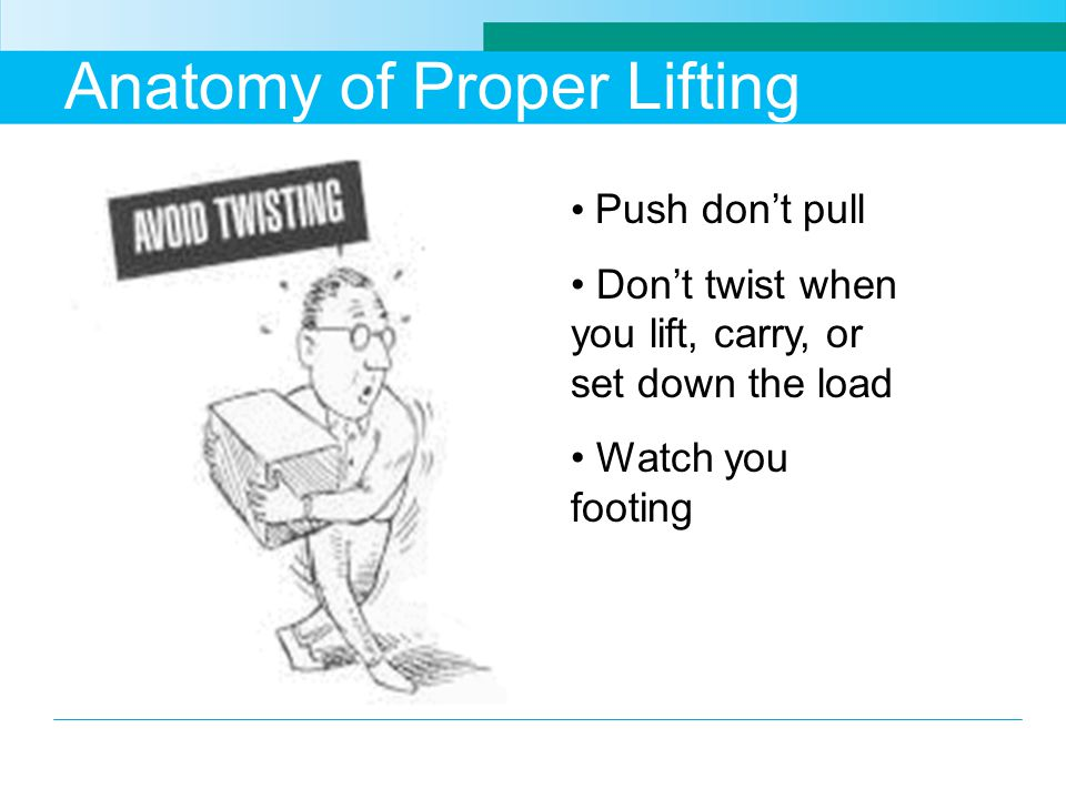 Anatomy of Proper Lifting Push don't pull Don't twist when you lift, carry, or set down the load Watch you footing