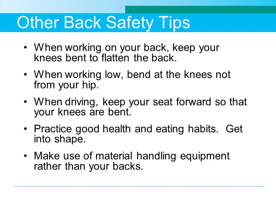 Other Back Safety Tips When working on your back, keep your knees bent to flatten the back.