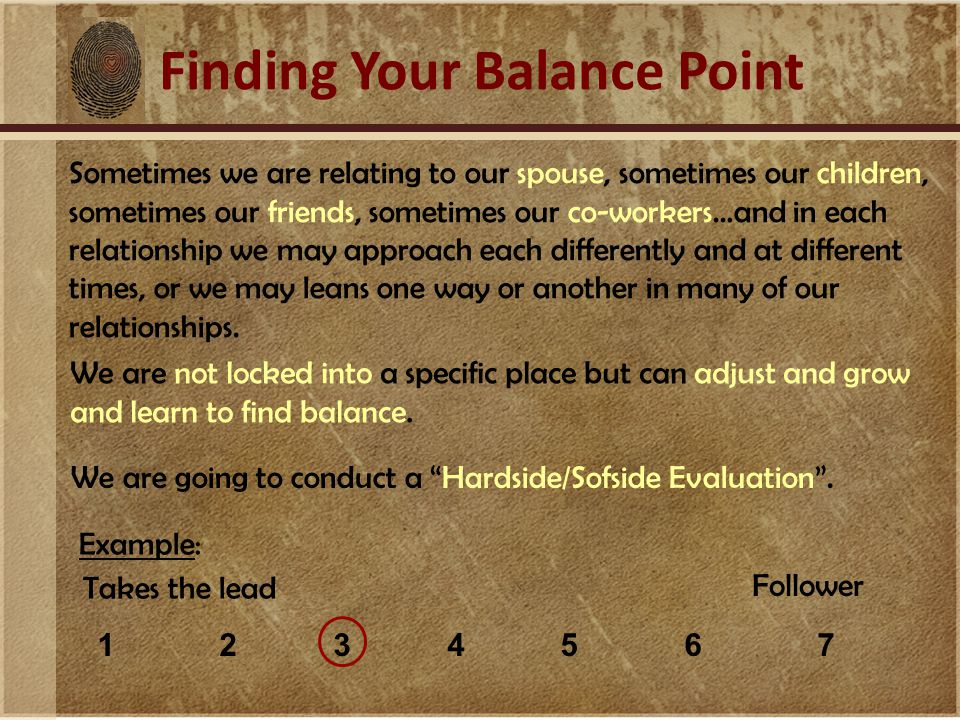 Finding Your Balance Point Sometimes we are relating to our spouse, sometimes our children, sometimes our friends, sometimes our co-workers…and in each relationship we may approach each differently and at different times, or we may leans one way or another in many of our relationships.
