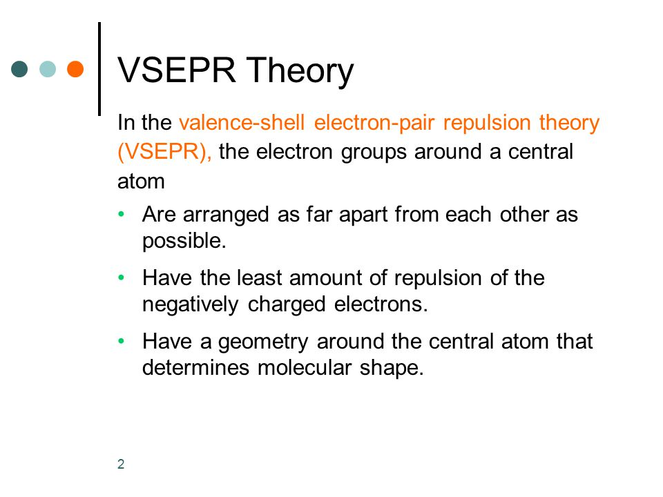 2 VSEPR Theory In the valence-shell electron-pair repulsion theory (VSEPR), the electron groups around a central atom Are arranged as far apart from e