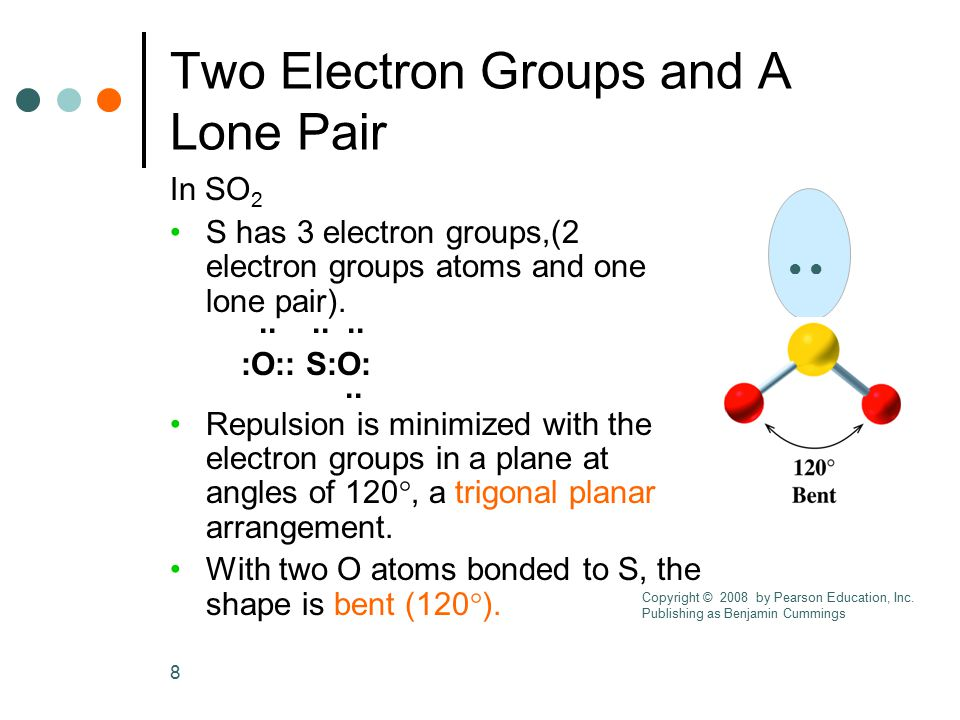 8 Two Electron Groups and A Lone Pair In SO 2 S has 3 electron groups,(2 electron groups atoms and one lone pair)....... :O:: S:O:.. Repulsion is mini