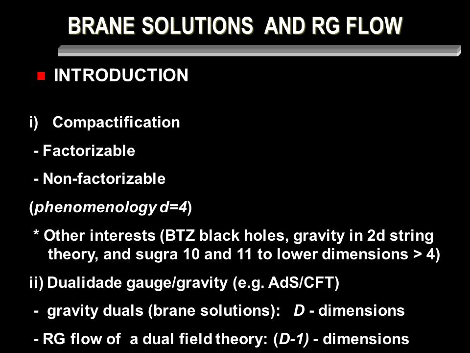BRANE SOLUTIONS AND RG FLOW INTRODUCTION i) Compactification - Factorizable - Non-factorizable (phenomenology d=4) * Other interests (BTZ black holes, gravity in 2d string theory, and sugra 10 and 11 to lower dimensions > 4) ii) Dualidade gauge/gravity (e.g.