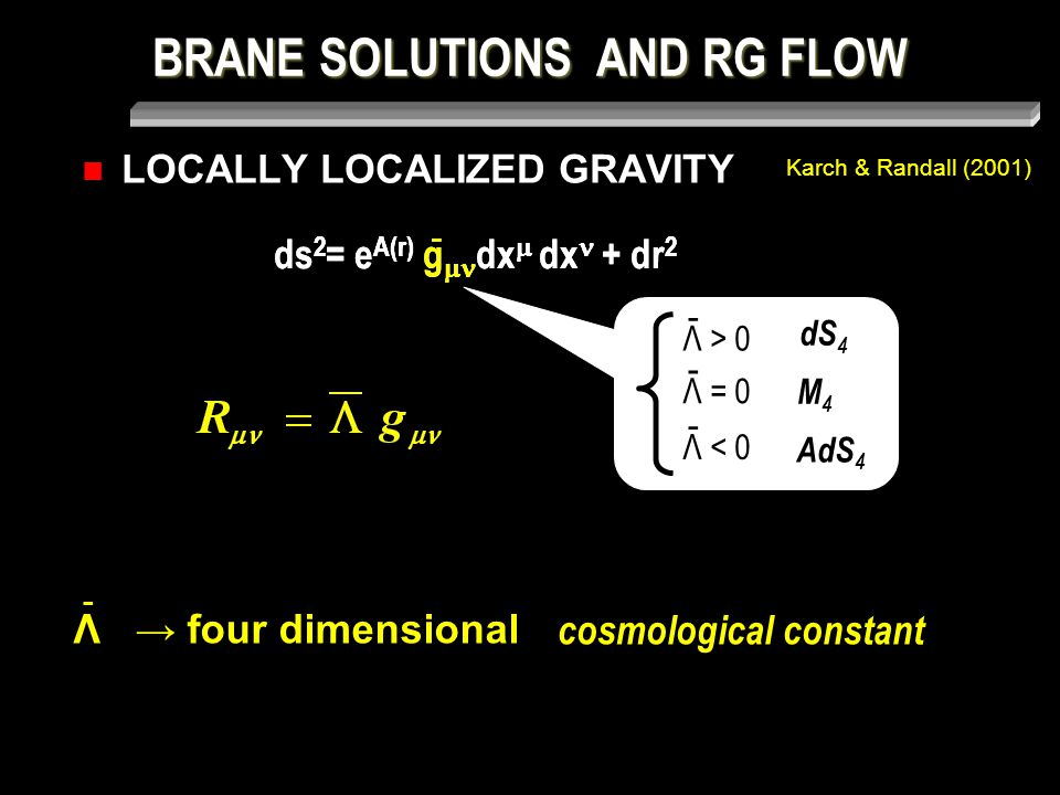 BRANE SOLUTIONS AND RG FLOW LOCALLY LOCALIZED GRAVITY Karch & Randall (2001) ds 2 = e A(r) g  dx  dx + dr 2 - - Λ > 0 - Λ = 0 - Λ < 0 - dS 4 M4M4 AdS 4 Λ → four dimensional - cosmological constant