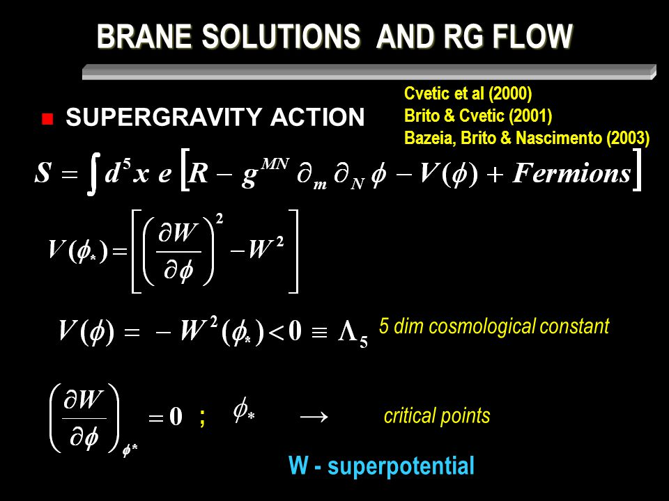 BRANE SOLUTIONS AND RG FLOW SUPERGRAVITY ACTION 5 dim cosmological constant → critical points W - superpotential ; Cvetic et al (2000) Brito & Cvetic (2001) Bazeia, Brito & Nascimento (2003)
