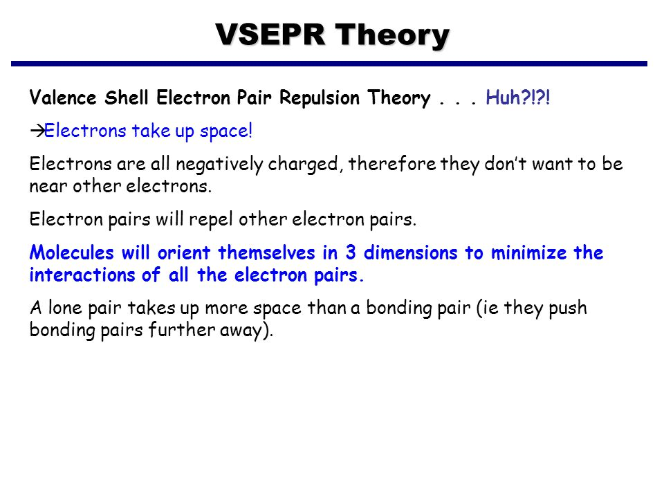 VSEPR Theory Valence Shell Electron Pair Repulsion Theory... Huh?!?!  Electrons take up space! Electrons are all negatively charged, therefore they d