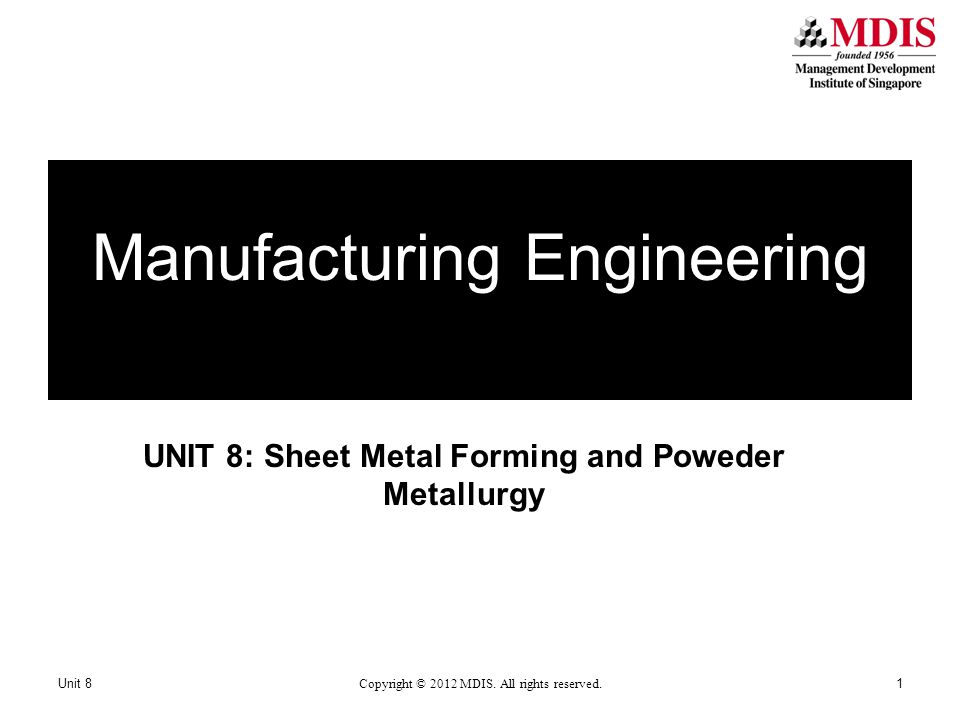 UNIT 8: Sheet Metal Forming and Poweder Metallurgy Manufacturing Engineering Unit 8 Copyright © 2012 MDIS.