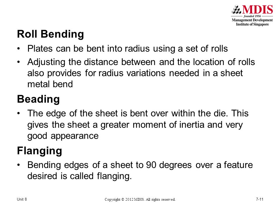 Roll Bending Plates can be bent into radius using a set of rolls Adjusting the distance between and the location of rolls also provides for radius variations needed in a sheet metal bend Beading The edge of the sheet is bent over within the die.