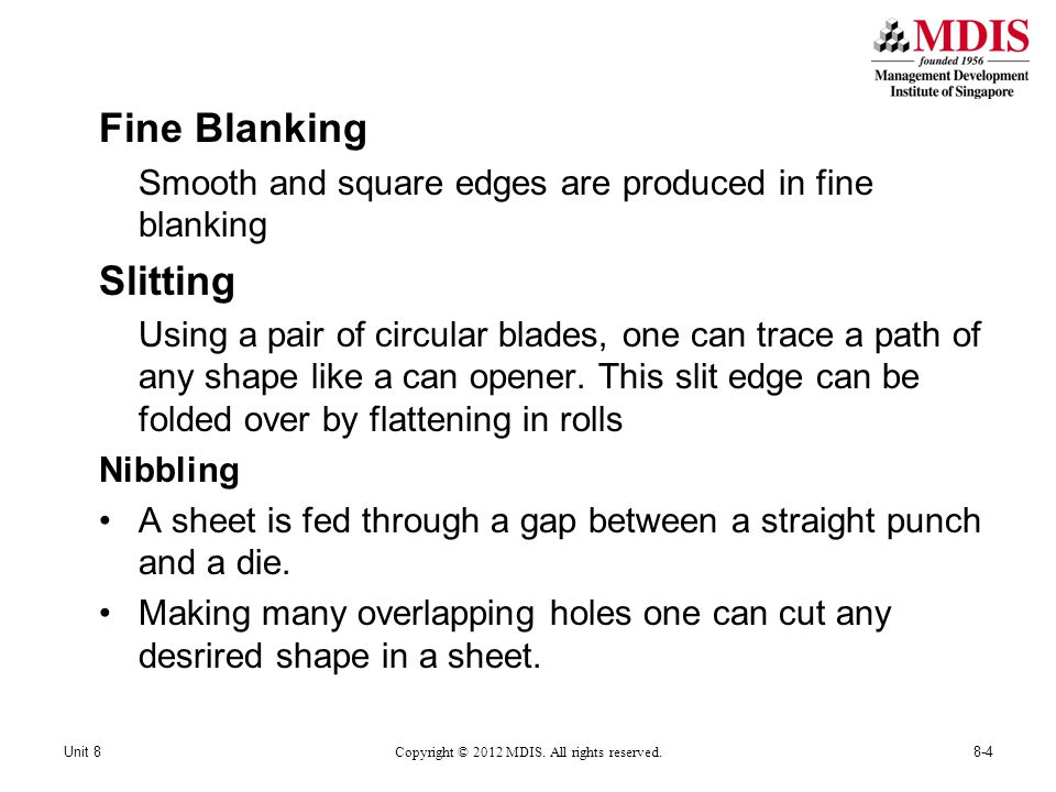Fine Blanking Smooth and square edges are produced in fine blanking Slitting Using a pair of circular blades, one can trace a path of any shape like a can opener.