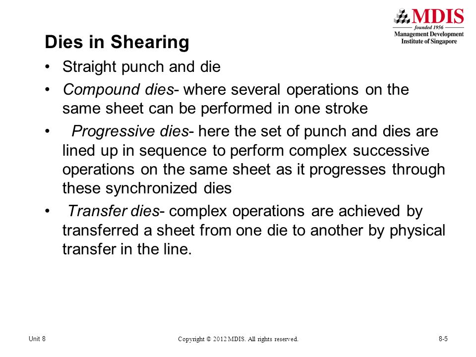 Dies in Shearing Straight punch and die Compound dies- where several operations on the same sheet can be performed in one stroke Progressive dies- here the set of punch and dies are lined up in sequence to perform complex successive operations on the same sheet as it progresses through these synchronized dies Transfer dies- complex operations are achieved by transferred a sheet from one die to another by physical transfer in the line.