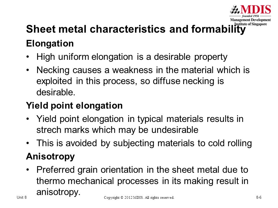 Sheet metal characteristics and formability Elongation High uniform elongation is a desirable property Necking causes a weakness in the material which is exploited in this process, so diffuse necking is desirable.