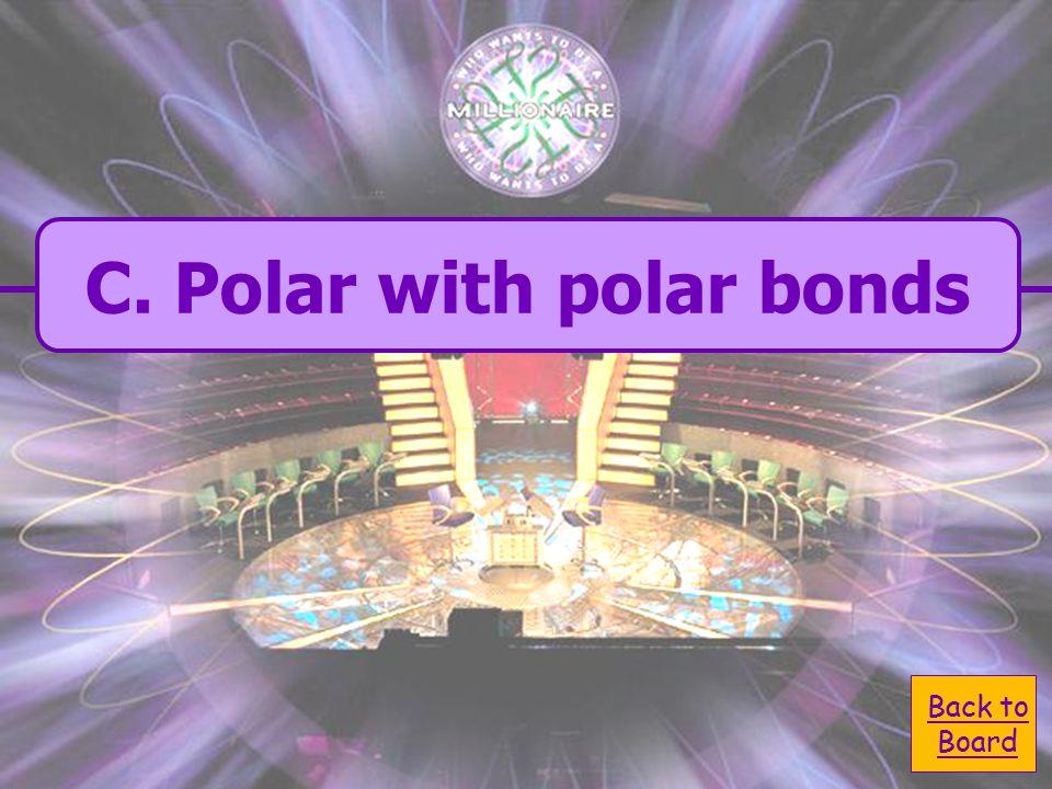 A.Non polar with polar bonds C. Polar with Polar bonds B.
