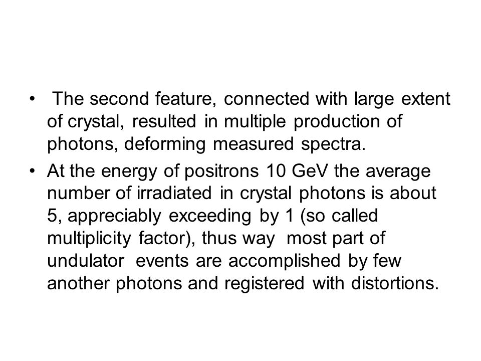 The second feature, connected with large extent of crystal, resulted in multiple production of photons, deforming measured spectra. At the energy of p