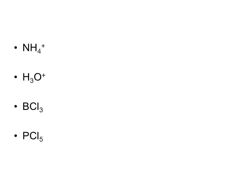 NH 4 + H 3 O + BCl 3 PCl 5