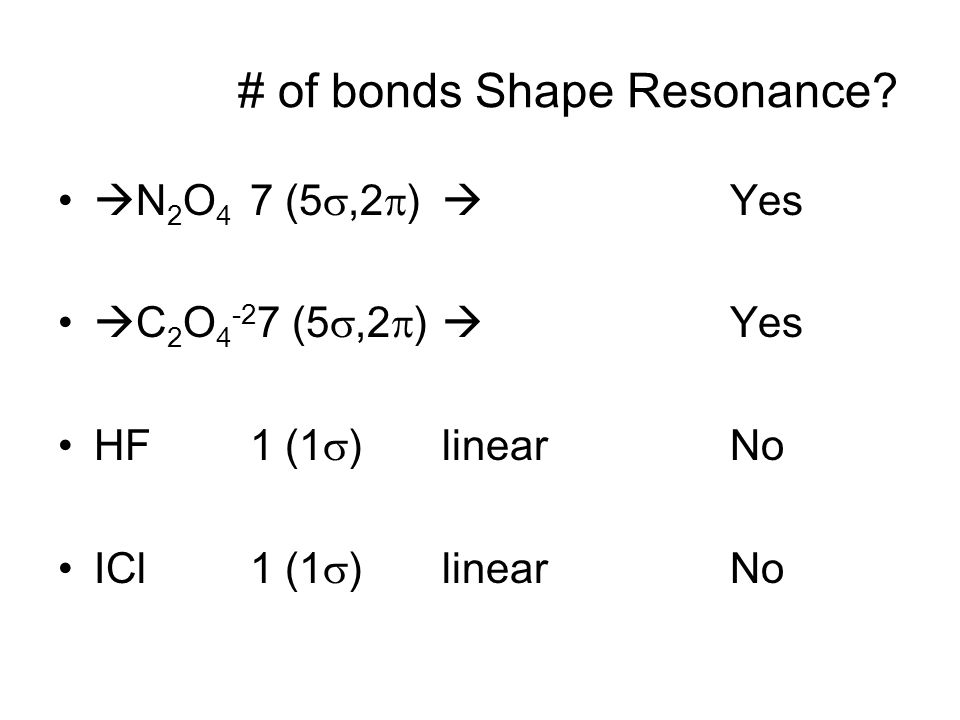  N 2 O 4 7 (5 ,2  )  Yes  C 2 O 4 -2 7 (5 ,2  )  Yes HF1 (1  ) linear No ICl 1 (1  ) linear No # of bonds Shape Resonance