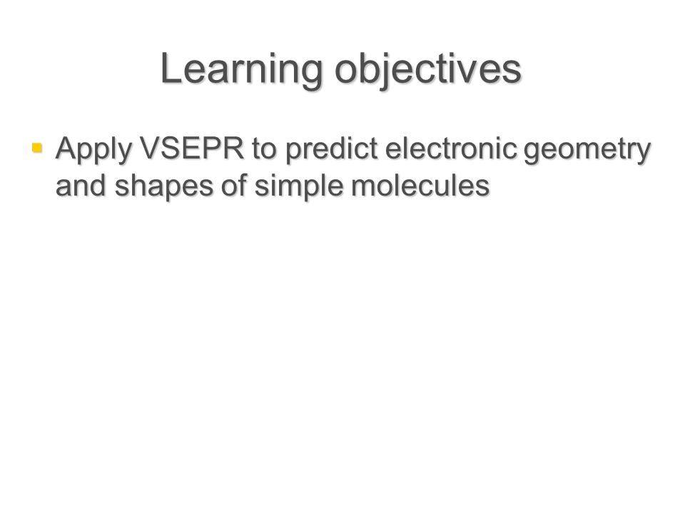 Learning objectives  Apply VSEPR to predict electronic geometry and shapes of simple molecules