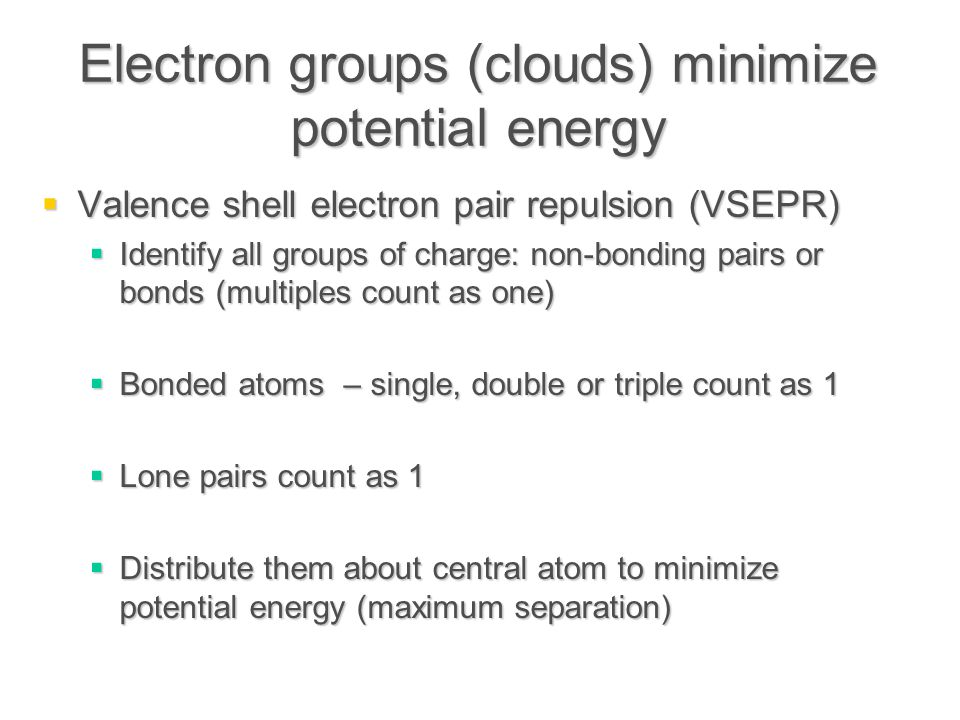 Electron groups (clouds) minimize potential energy  Valence shell electron pair repulsion (VSEPR)  Identify all groups of charge: non-bonding pairs or bonds (multiples count as one)  Bonded atoms – single, double or triple count as 1  Lone pairs count as 1  Distribute them about central atom to minimize potential energy (maximum separation)