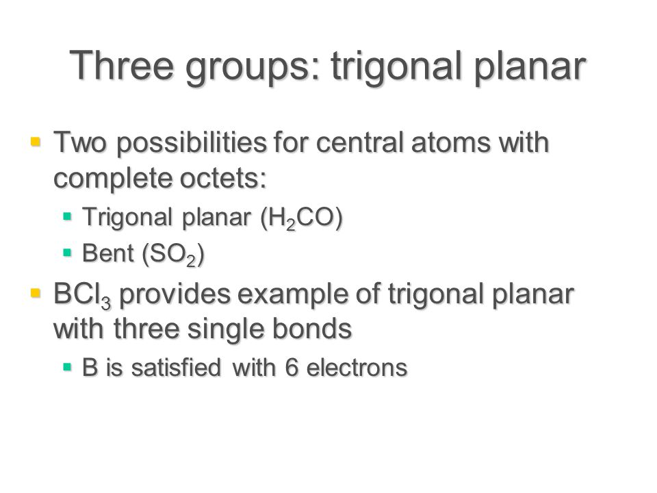 Three groups: trigonal planar  Two possibilities for central atoms with complete octets:  Trigonal planar (H 2 CO)  Bent (SO 2 )  BCl 3 provides example of trigonal planar with three single bonds  B is satisfied with 6 electrons
