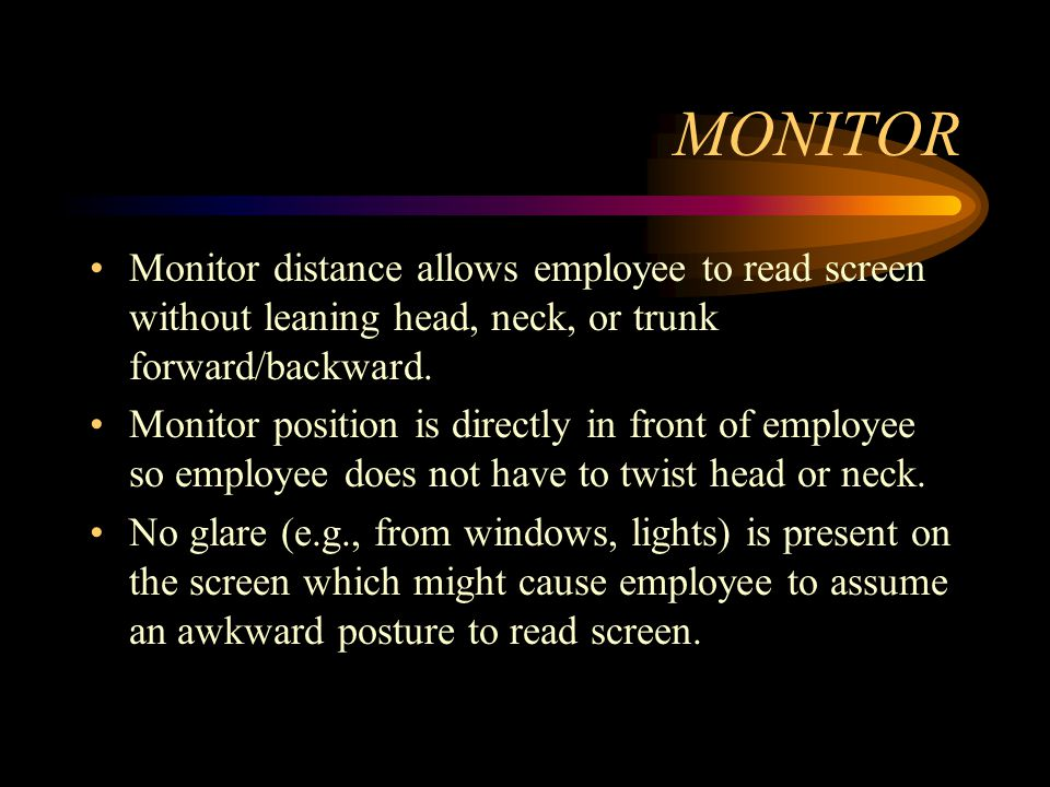 MONITOR Top line of screen is at or below eye level so employee is able to read it without bending head or neck down/back.