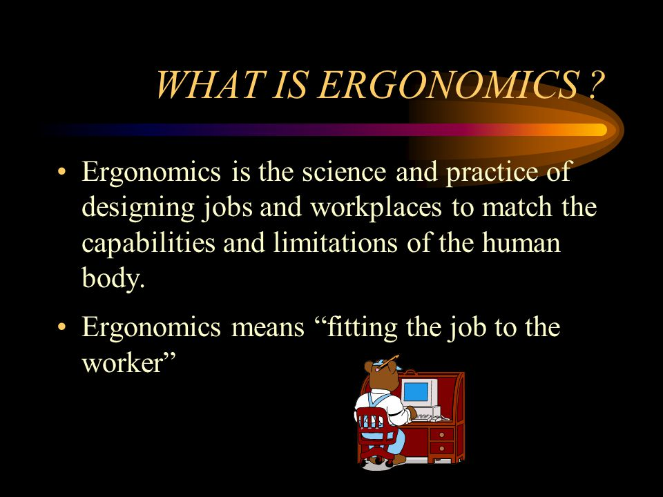 Benefits of ergonomics Ergonomics helps to prevent injuries Ergonomics has other benefits –Improved quality of work –Improved quality of life –Reduced fatigue and discomfort