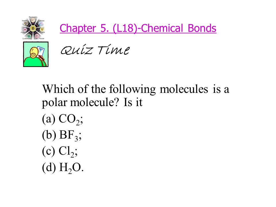Chapter 5. (L18)-Chemical Bonds Quiz Time Which of the following molecules is a polar molecule.