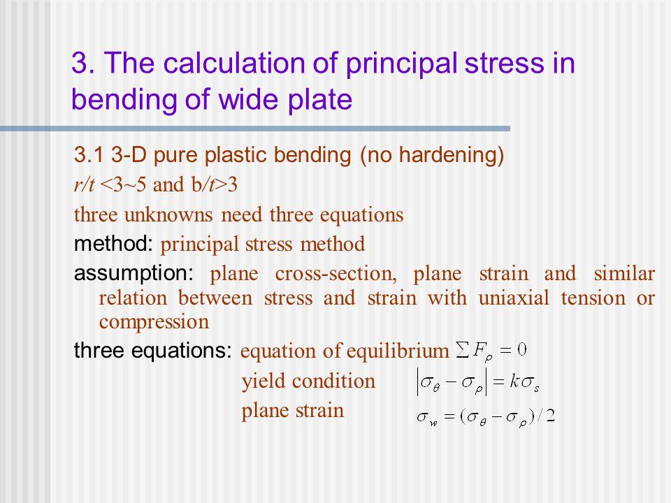 3.1 3-D pure plastic bending (no hardening) r/t 3 three unknowns need three equations method: principal stress method assumption: plane cross-section,
