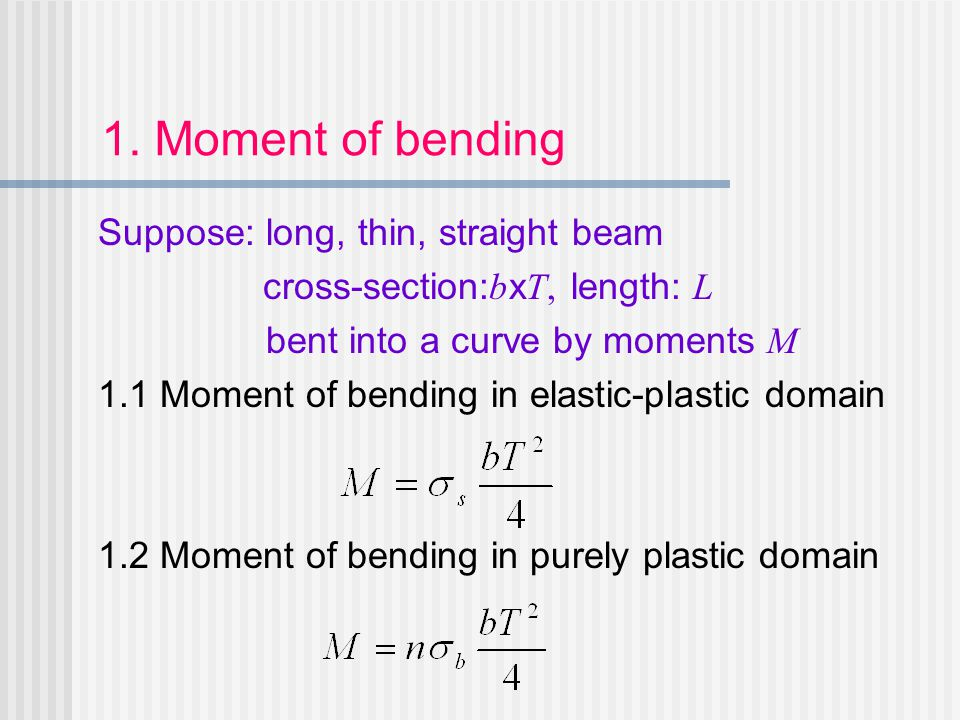 Suppose: long, thin, straight beam cross-section: b x T, length: L bent into a curve by moments M 1.1 Moment of bending in elastic-plastic domain 1.2