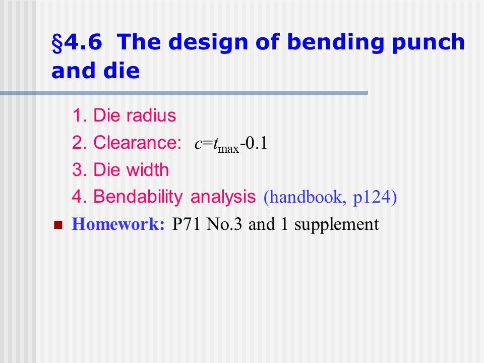 §4.6 The design of bending punch and die 1. Die radius 2. Clearance: c=t max -0.1 3. Die width 4. Bendability analysis (handbook, p124) Homework: P71