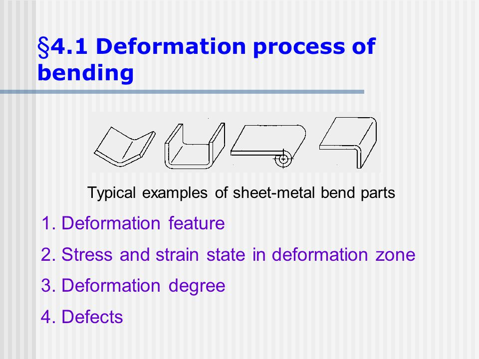 Typical examples of sheet-metal bend parts 1. Deformation feature 2. Stress and strain state in deformation zone 3. Deformation degree 4. Defects § 4.