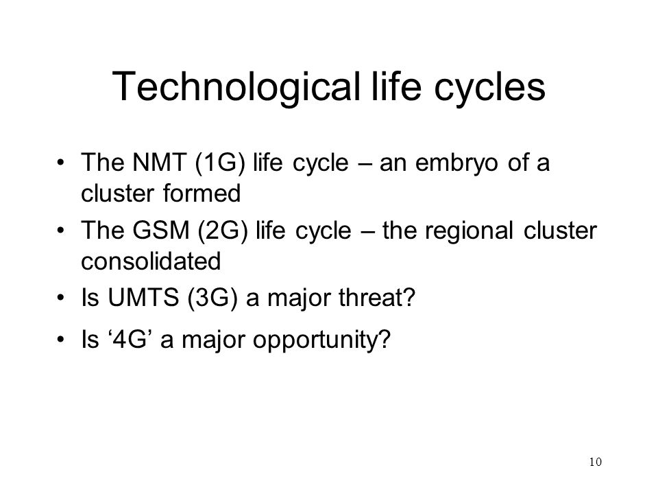 10 Technological life cycles The NMT (1G) life cycle – an embryo of a cluster formed The GSM (2G) life cycle – the regional cluster consolidated Is UMTS (3G) a major threat.