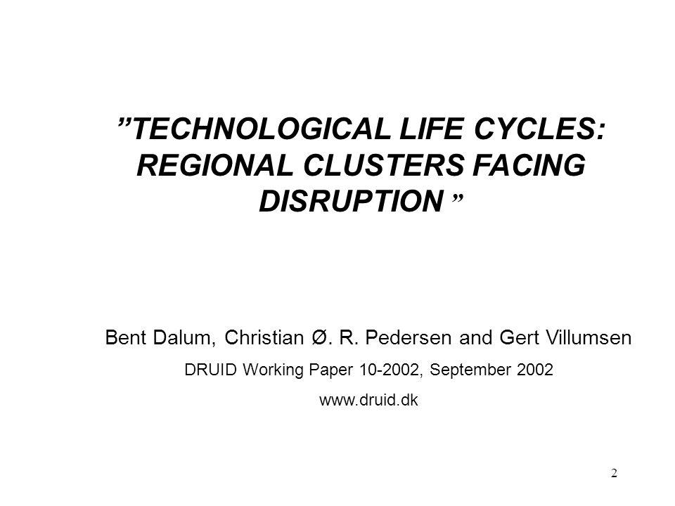 "2 ""TECHNOLOGICAL LIFE CYCLES: REGIONAL CLUSTERS FACING DISRUPTION "" Bent Dalum, Christian Ø. R. Pedersen and Gert Villumsen DRUID Working Paper 10-200"