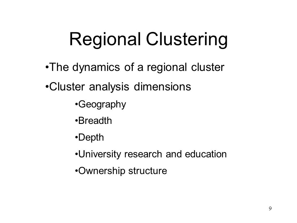 9 Regional Clustering The dynamics of a regional cluster Cluster analysis dimensions Geography Breadth Depth University research and education Ownership structure