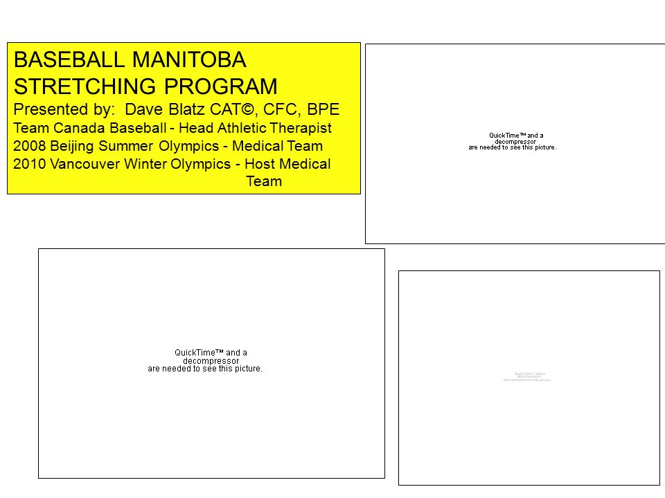 BASEBALL MANITOBA STRETCHING PROGRAM Presented by: Dave Blatz CAT©, CFC, BPE Team Canada Baseball - Head Athletic Therapist 2008 Beijing Summer Olympics - Medical Team 2010 Vancouver Winter Olympics - Host Medical Team