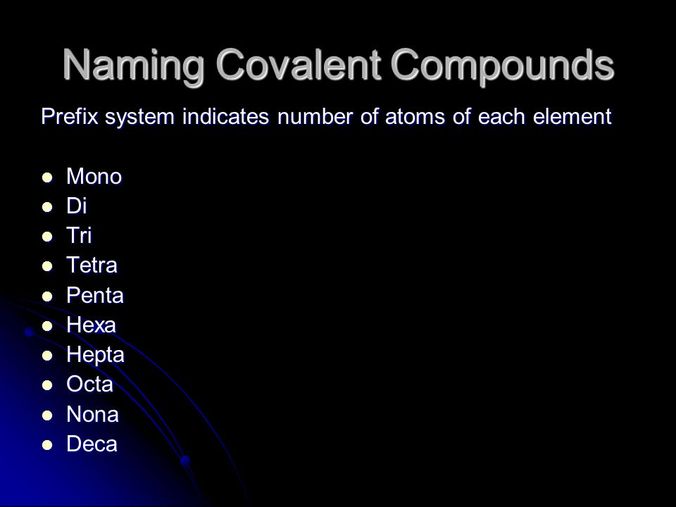 Naming Covalent Compounds Prefix system indicates number of atoms of each element Mono Mono Di Di Tri Tri Tetra Tetra Penta Penta Hexa Hexa Hepta Hepta Octa Octa Nona Nona Deca Deca
