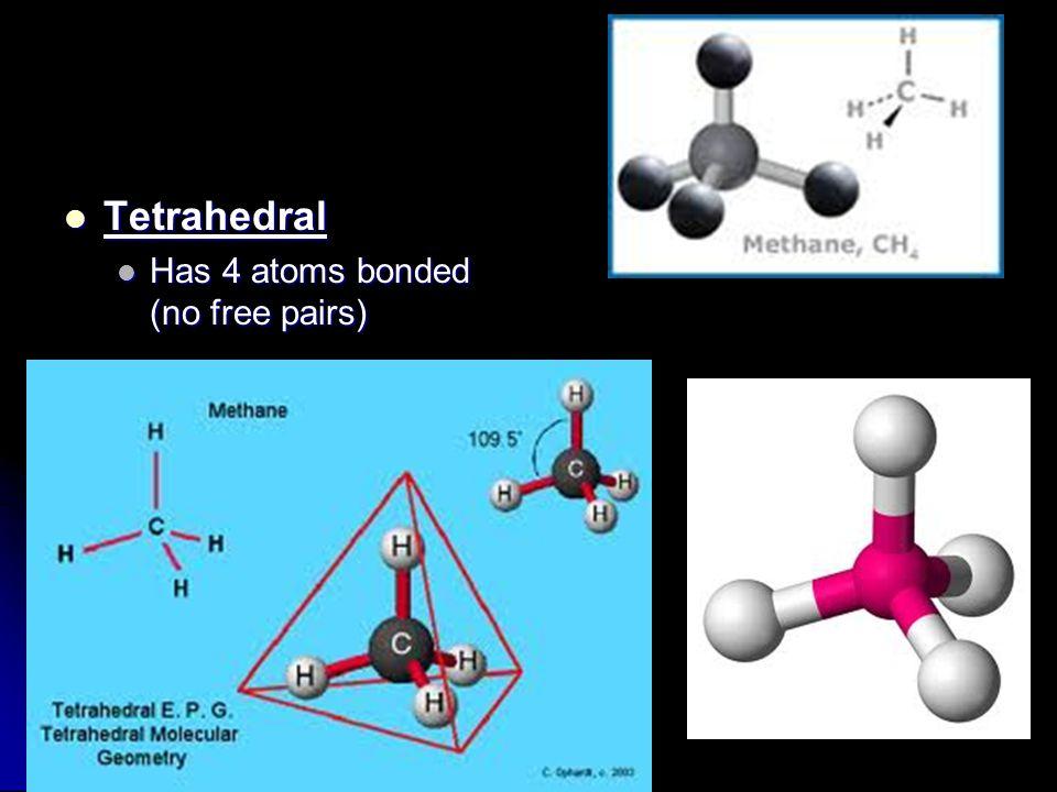 Tetrahedral Tetrahedral Has 4 atoms bonded (no free pairs) Has 4 atoms bonded (no free pairs)