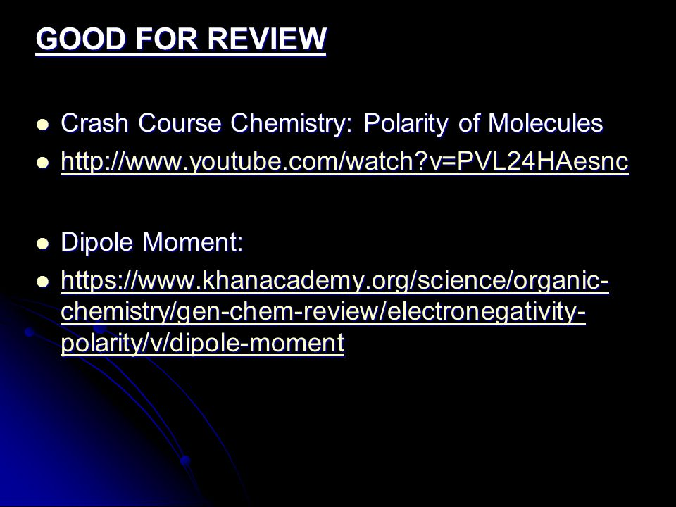 GOOD FOR REVIEW Crash Course Chemistry: Polarity of Molecules Crash Course Chemistry: Polarity of Molecules http://www.youtube.com/watch v=PVL24HAesnc http://www.youtube.com/watch v=PVL24HAesnc http://www.youtube.com/watch v=PVL24HAesnc Dipole Moment: Dipole Moment: https://www.khanacademy.org/science/organic- chemistry/gen-chem-review/electronegativity- polarity/v/dipole-moment https://www.khanacademy.org/science/organic- chemistry/gen-chem-review/electronegativity- polarity/v/dipole-moment https://www.khanacademy.org/science/organic- chemistry/gen-chem-review/electronegativity- polarity/v/dipole-moment https://www.khanacademy.org/science/organic- chemistry/gen-chem-review/electronegativity- polarity/v/dipole-moment