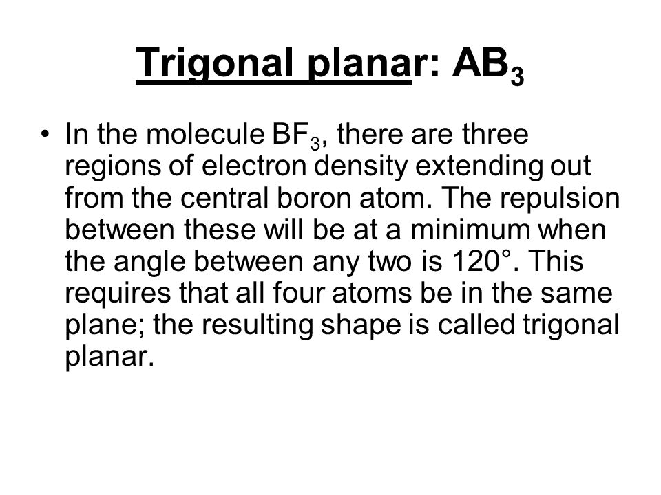 Trigonal planar: AB 3 In the molecule BF 3, there are three regions of electron density extending out from the central boron atom. The repulsion betwe