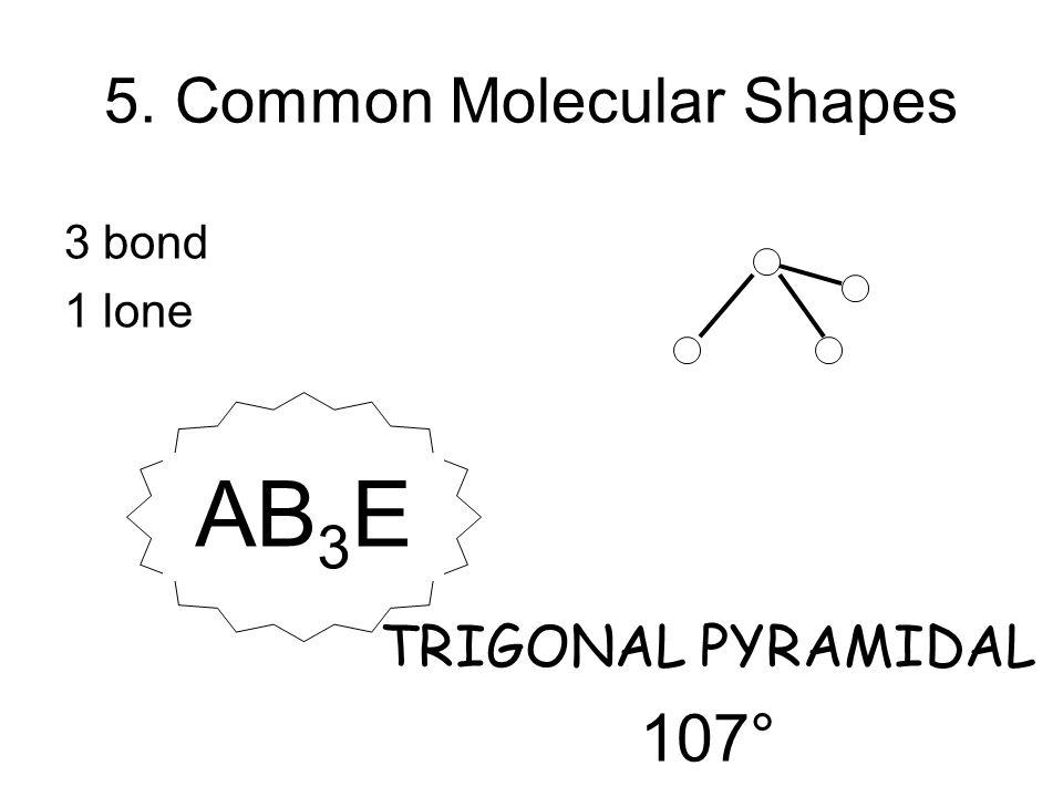 3 bond 1 lone TRIGONAL PYRAMIDAL 107° AB 3 E 5. Common Molecular Shapes