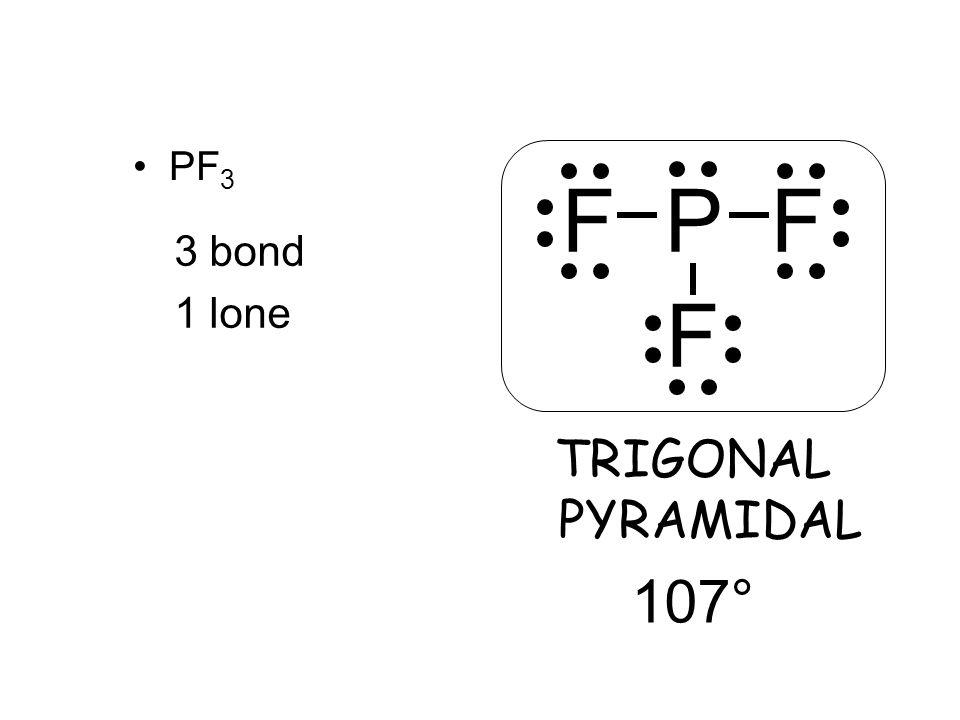 PF 3 3 bond 1 lone TRIGONAL PYRAMIDAL 107° F P F F