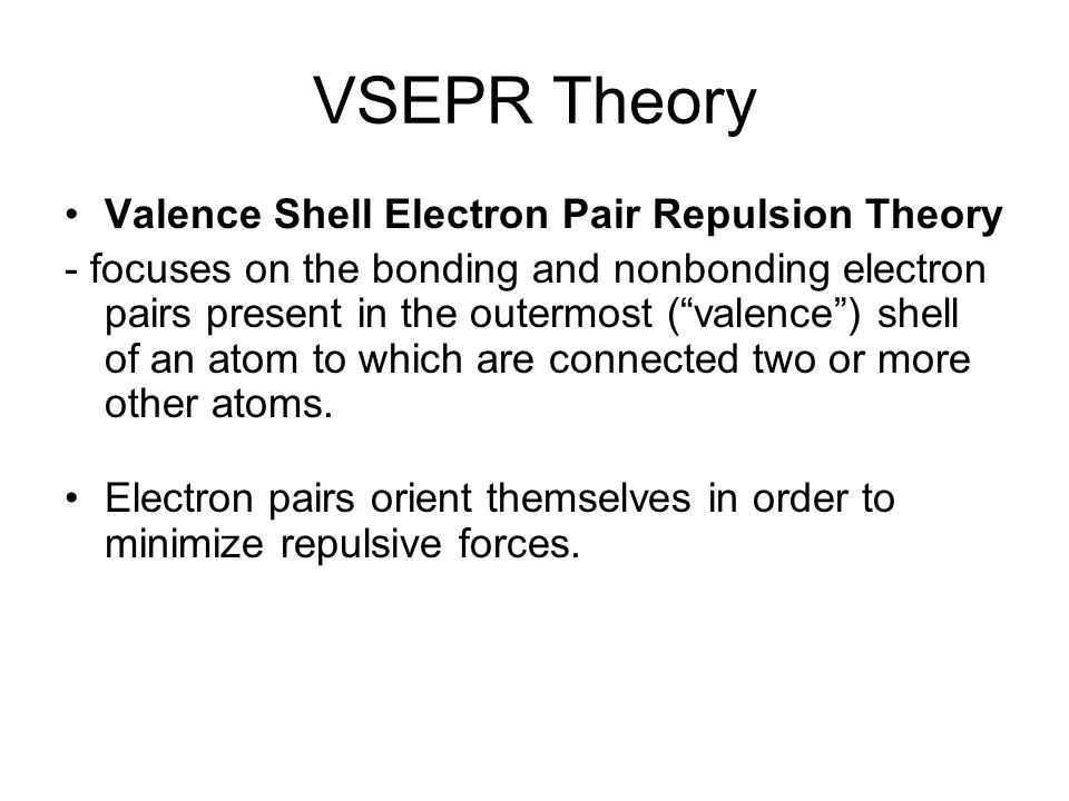"VSEPR Theory Valence Shell Electron Pair Repulsion Theory - focuses on the bonding and nonbonding electron pairs present in the outermost (""valence"")"