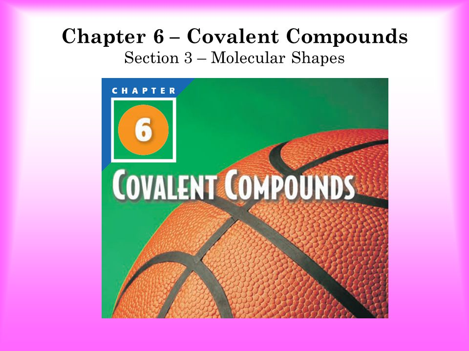 Chapter 6 – Covalent Compounds Section 3 – Molecular Shapes Which type of molecule is CF 4 .